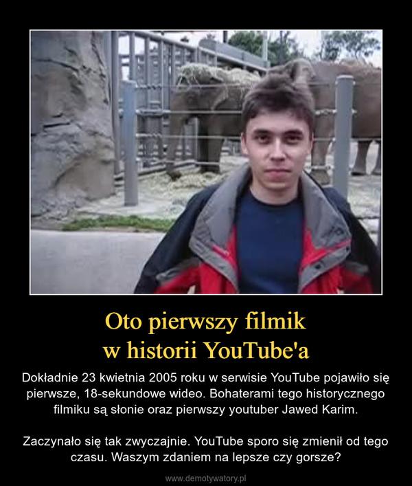 Oto pierwszy filmikw historii YouTube'a – Dokładnie 23 kwietnia 2005 roku w serwisie YouTube pojawiło się pierwsze, 18-sekundowe wideo. Bohaterami tego historycznego filmiku są słonie oraz pierwszy youtuber Jawed Karim.Zaczynało się tak zwyczajnie. YouTube sporo się zmienił od tego czasu. Waszym zdaniem na lepsze czy gorsze?