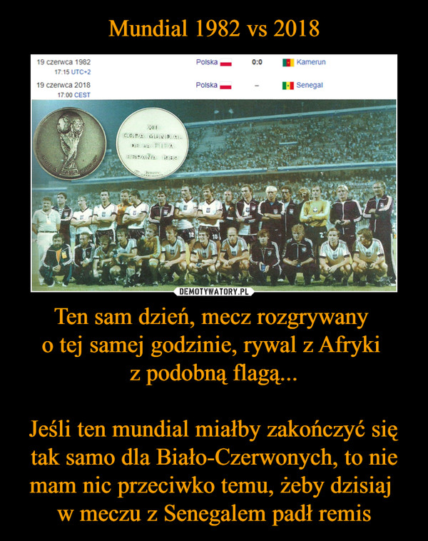 Ten sam dzień, mecz rozgrywany o tej samej godzinie, rywal z Afryki z podobną flagą...Jeśli ten mundial miałby zakończyć się tak samo dla Biało-Czerwonych, to nie mam nic przeciwko temu, żeby dzisiaj w meczu z Senegalem padł remis –  19 czerwca 1982 Polska 0:0 Kamerun19 czerwca 2018 Polska Senegal