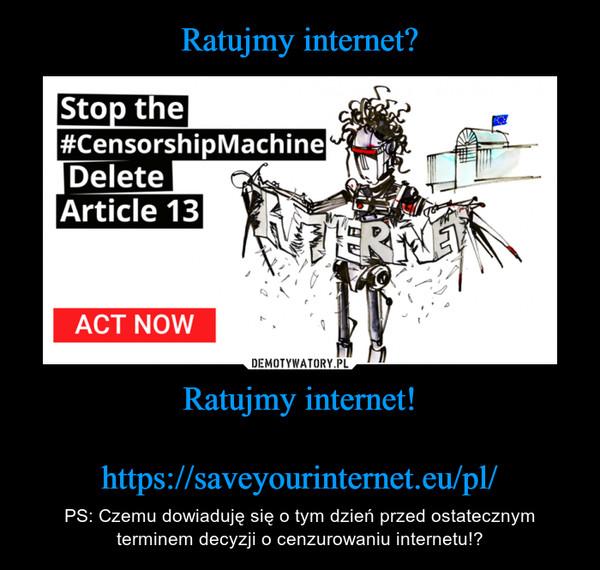 Ratujmy internet!https://saveyourinternet.eu/pl/ – PS: Czemu dowiaduję się o tym dzień przed ostatecznym terminem decyzji o cenzurowaniu internetu!?