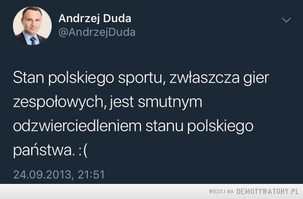 Karma wraca –  Andrzej Duda @AndrzejDuda Stan polskiego sportu, zwłaszcza gier zespołowych, jest smutnym odzwierciedleniem stanu polskiego państwa.