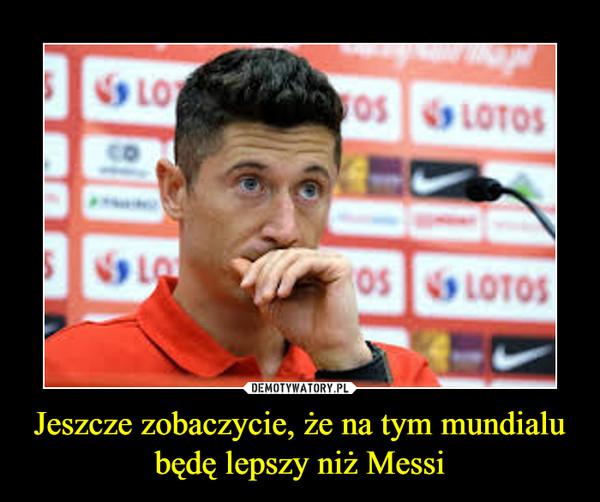 Jeszcze zobaczycie, że na tym mundialu będę lepszy niż Messi –