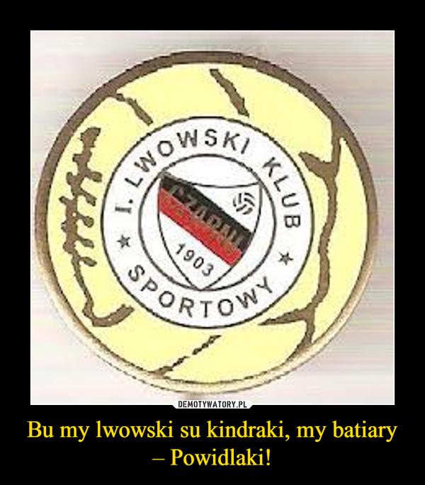 Bu my lwowski su kindraki, my batiary – Powidlaki! –