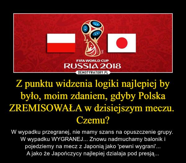 Z punktu widzenia logiki najlepiej by było, moim zdaniem, gdyby Polska ZREMISOWAŁA w dzisiejszym meczu.  Czemu? – W wypadku przegranej, nie mamy szans na opuszczenie grupy. W wypadku WYGRANEJ... Znowu nadmuchamy balonik i pojedziemy na mecz z Japonią jako 'pewni wygrani'...A jako że Japończycy najlepiej dzialaja pod presją...