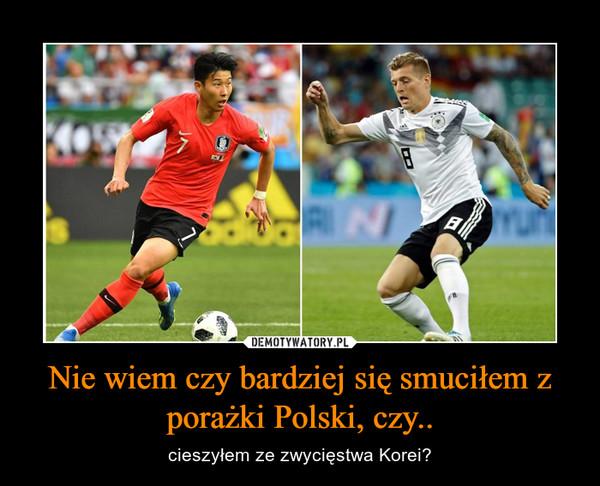 Nie wiem czy bardziej się smuciłem z porażki Polski, czy.. – cieszyłem ze zwycięstwa Korei?