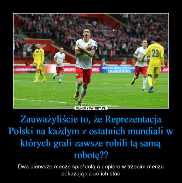 Zauważyliście to, że Reprezentacja Polski na każdym z ostatnich mundiali w których grali zawsze robili tą samą robotę?? – Dwa pierwsze mecze spie*dolą a dopiero w trzecim meczu pokazują na co ich stać