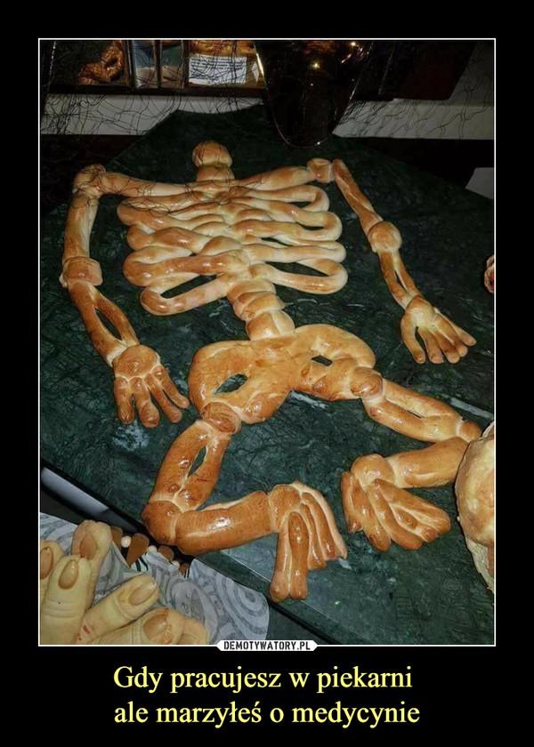 Gdy pracujesz w piekarni ale marzyłeś o medycynie –