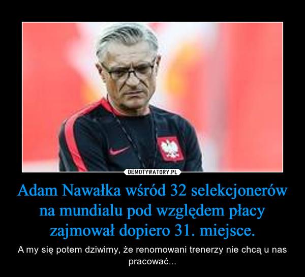 Adam Nawałka wśród 32 selekcjonerów na mundialu pod względem płacy zajmował dopiero 31. miejsce. – A my się potem dziwimy, że renomowani trenerzy nie chcą u nas pracować...