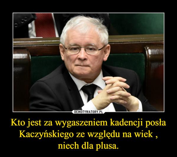 Kto jest za wygaszeniem kadencji posła Kaczyńskiego ze względu na wiek , niech dla plusa. –