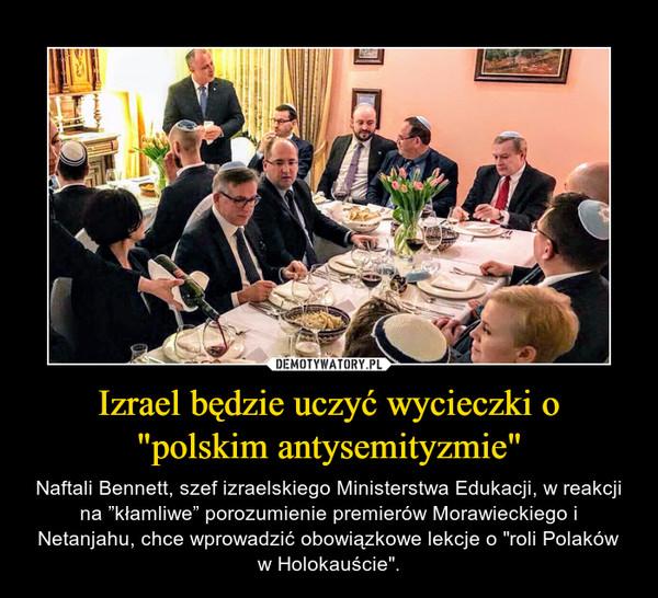 """Izrael będzie uczyć wycieczki o """"polskim antysemityzmie"""" – Naftali Bennett, szef izraelskiego Ministerstwa Edukacji, w reakcji na """"kłamliwe"""" porozumienie premierów Morawieckiego i Netanjahu, chce wprowadzić obowiązkowe lekcje o """"roli Polaków w Holokauście""""."""