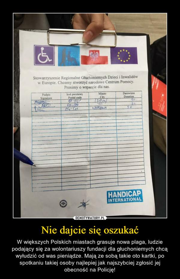 Nie dajcie się oszukać – W większych Polskich miastach grasuje nowa plaga, ludzie podający się za wolontariuszy fundacji dla głuchoniemych chcą wyłudzić od was pieniądze. Mają ze sobą takie oto kartki, po spotkaniu takiej osoby najlepiej jak najszybciej zgłosić jej obecność na Policję!