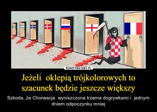 Jeżeli  oklepią trójkolorowych to szacunek będzie jeszcze większy – Szkoda, że Chorwacja  wyniszczona trzema dogrywkami i  jednym dniem odpoczynku mniej