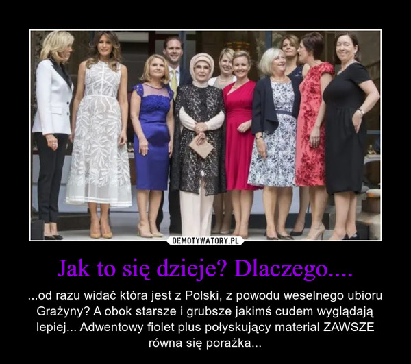 Jak to się dzieje? Dlaczego.... – ...od razu widać która jest z Polski, z powodu weselnego ubioru Grażyny? A obok starsze i grubsze jakimś cudem wyglądają lepiej... Adwentowy fiolet plus połyskujący material ZAWSZE równa się porażka...