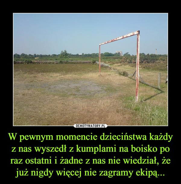 W pewnym momencie dzieciństwa każdy z nas wyszedł z kumplami na boisko po raz ostatni i żadne z nas nie wiedział, że już nigdy więcej nie zagramy ekipą... –