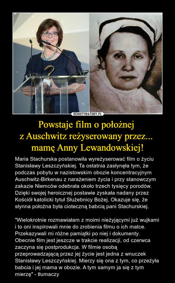 """Powstaje film o położnej z Auschwitz reżyserowany przez... mamę Anny Lewandowskiej! – Maria Stachurska postanowiła wyreżyserować film o życiu Stanisławy Leszczyńskiej. Ta ostatnia zasłynęła tym, że podczas pobytu w nazistowskim obozie koncentracyjnym Auschwitz-Birkenau z narażeniem życia i przy stanowczym zakazie Niemców odebrała około trzech tysięcy porodów. Dzięki swojej heroicznej postawie zyskała nadany przez Kościół katolicki tytuł Służebnicy Bożej. Okazuje się, że słynna położna była cioteczną babcią pani Stachurskiej.""""Wielokrotnie rozmawiałam z moimi nieżyjącymi już wujkami i to oni inspirowali mnie do zrobienia filmu o ich matce. Przekazywali mi różne pamiątki po niej i dokumenty. Obecnie film jest jeszcze w trakcie realizacji, od czerwca zaczyna się postprodukcja. W filmie osobą przeprowadzającą przez jej życie jest jedna z wnuczek Stanisławy Leszczyńskiej. Mierzy się ona z tym, co przeżyła babcia i jej mama w obozie. A tym samym ja się z tym mierzę"""" - tłumaczy"""