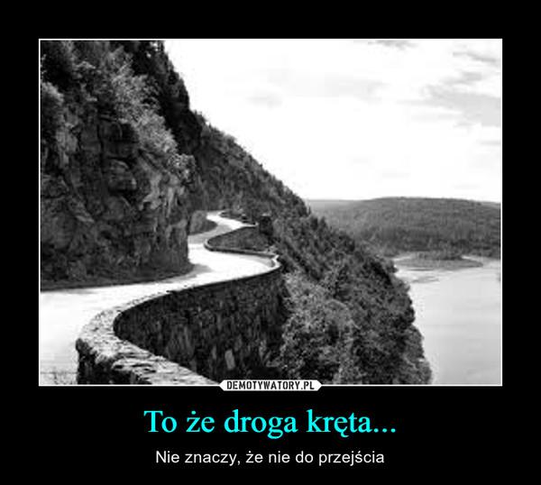 To że droga kręta... – Nie znaczy, że nie do przejścia