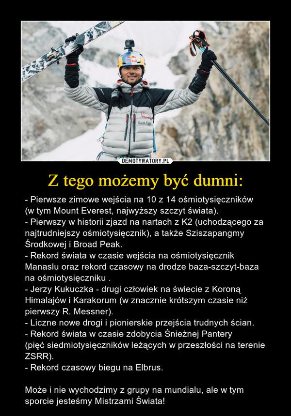 Z tego możemy być dumni: – - Pierwsze zimowe wejścia na 10 z 14 ośmiotysięczników(w tym Mount Everest, najwyższy szczyt świata).- Pierwszy w historii zjazd na nartach z K2 (uchodzącego za najtrudniejszy ośmiotysięcznik), a także Sziszapangmy Środkowej i Broad Peak.- Rekord świata w czasie wejścia na ośmiotysięcznik Manaslu oraz rekord czasowy na drodze baza-szczyt-baza na ośmiotysięczniku .- Jerzy Kukuczka - drugi człowiek na świecie z Koroną Himalajów i Karakorum (w znacznie krótszym czasie niż pierwszy R. Messner).- Liczne nowe drogi i pionierskie przejścia trudnych ścian.- Rekord świata w czasie zdobycia Śnieżnej Pantery(pięć siedmiotysięczników leżących w przeszłości na terenie ZSRR).- Rekord czasowy biegu na Elbrus.Może i nie wychodzimy z grupy na mundialu, ale w tym sporcie jesteśmy Mistrzami Świata!