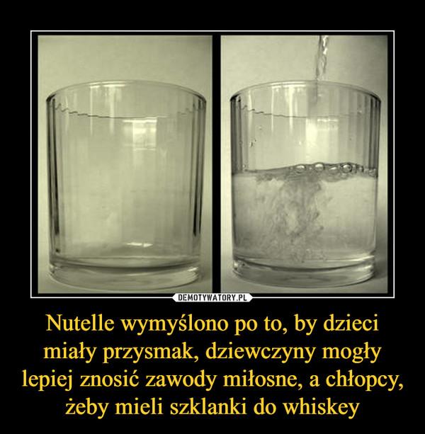 Nutelle wymyślono po to, by dzieci miały przysmak, dziewczyny mogły lepiej znosić zawody miłosne, a chłopcy, żeby mieli szklanki do whiskey –