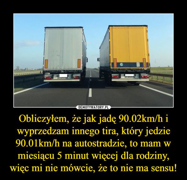 Obliczyłem, że jak jadę 90.02km/h i wyprzedzam innego tira, który jedzie 90.01km/h na autostradzie, to mam w miesiącu 5 minut więcej dla rodziny, więc mi nie mówcie, że to nie ma sensu! –