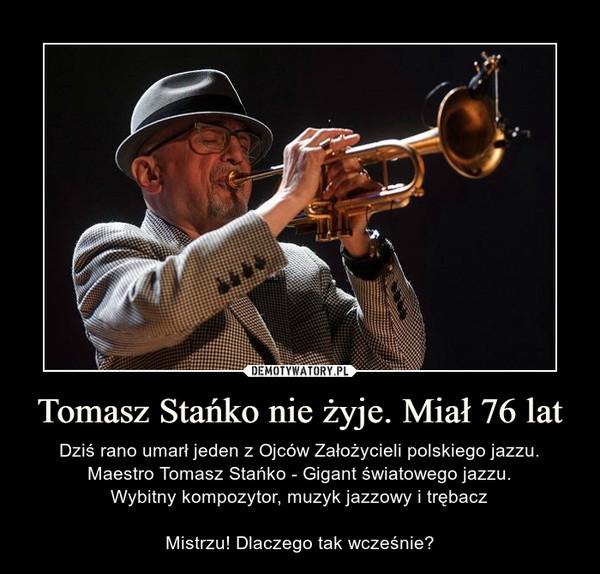 Tomasz Stańko nie żyje. Miał 76 lat – Dziś rano umarł jeden z Ojców Założycieli polskiego jazzu. Maestro Tomasz Stańko - Gigant światowego jazzu.Wybitny kompozytor, muzyk jazzowy i trębaczMistrzu! Dlaczego tak wcześnie?