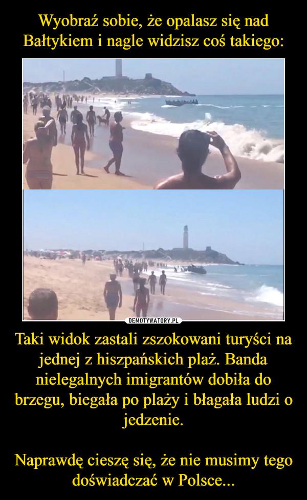Taki widok zastali zszokowani turyści na jednej z hiszpańskich plaż. Banda nielegalnych imigrantów dobiła do brzegu, biegała po plaży i błagała ludzi o jedzenie.Naprawdę cieszę się, że nie musimy tego doświadczać w Polsce... –