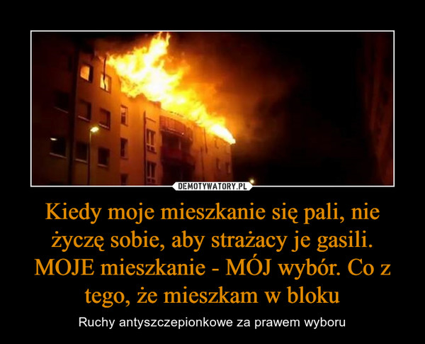 Kiedy moje mieszkanie się pali, nie życzę sobie, aby strażacy je gasili. MOJE mieszkanie - MÓJ wybór. Co z tego, że mieszkam w bloku – Ruchy antyszczepionkowe za prawem wyboru