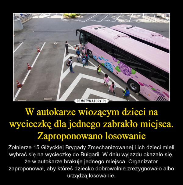 W autokarze wiozącym dzieci na wycieczkę dla jednego zabrakło miejsca. Zaproponowano losowanie – Żołnierze 15 Giżyckiej Brygady Zmechanizowanej i ich dzieci mieli wybrać się na wycieczkę do Bułgarii. W dniu wyjazdu okazało się, że w autokarze brakuje jednego miejsca. Organizator zaproponował, aby któreś dziecko dobrowolnie zrezygnowało albo urządzą losowanie.