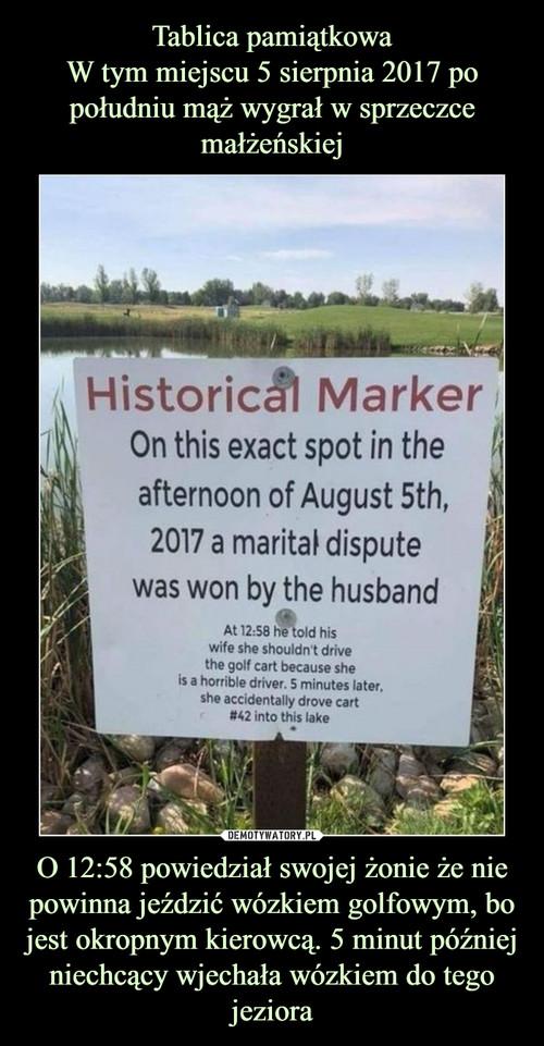Tablica pamiątkowa W tym miejscu 5 sierpnia 2017 po południu mąż wygrał w sprzeczce małżeńskiej O 12:58 powiedział swojej żonie że nie powinna jeździć wózkiem golfowym, bo jest okropnym kierowcą. 5 minut później niechcący wjechała wózkiem do tego jeziora