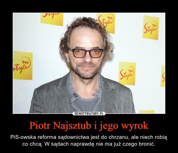 Piotr Najsztub i jego wyrok – PiS-owska reforma sądownictwa jest do chrzanu, ale niech robią co chcą. W sądach naprawdę nie ma już czego bronić.