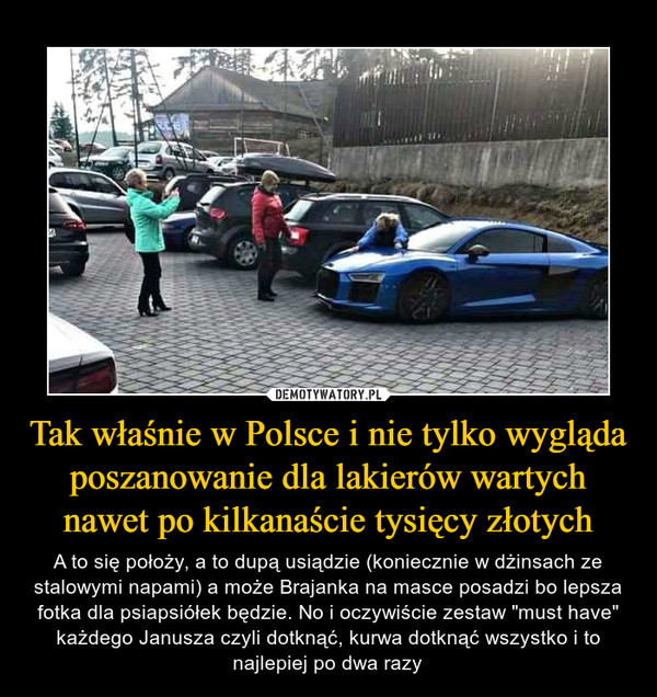 """Tak właśnie w Polsce i nie tylko wygląda poszanowanie dla lakierów wartych nawet po kilkanaście tysięcy złotych – A to się położy, a to dupą usiądzie (koniecznie w dżinsach ze stalowymi napami) a może Brajanka na masce posadzi bo lepsza fotka dla psiapsiółek będzie. No i oczywiście zestaw """"must have"""" każdego Janusza czyli dotknąć, kurwa dotknąć wszystko i to najlepiej po dwa razy"""