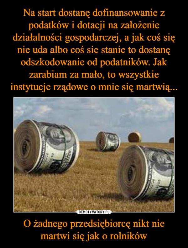 O żadnego przedsiębiorcę nikt nie martwi się jak o rolników –