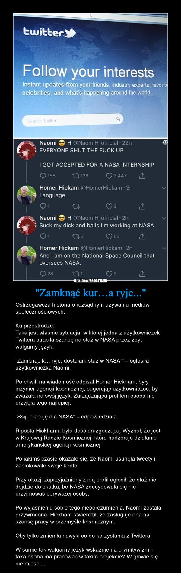 """""""Zamknąć kur…a ryje..."""" – Ostrzegawcza historia o rozsądnym używaniu mediów społecznościowych.Ku przestrodze:Taka jest właśnie sytuacja, w której jedna z użytkowniczek Twittera straciła szansę na staż w NASA przez zbyt wulgarny język.""""Zamknąć k… ryje, dostałam staż w NASA!"""" – ogłosiła użytkowniczka NaomiPo chwili na wiadomość odpisał Homer Hickham, były inżynier agencji kosmicznej, sugerując użytkowniczce, by zważała na swój język. Zarządzająca profilem osoba nie przyjęła tego najlepiej.""""Ssij, pracuję dla NASA"""" – odpowiedziała.Riposta Hickhama była dość druzgoczącą. Wyznał, że jest w Krajowej Radzie Kosmicznej, która nadzoruje działanie amerykańskiej agencji kosmicznej.Po jakimś czasie okazało się, że Naomi usunęła tweety i zablokowało swoje konto.Przy okazji zaprzyjaźniony z nią profil ogłosił, że staż nie dojdzie do skutku, bo NASA zdecydowała się nie przyjmować porywczej osoby.Po wyjaśnieniu sobie tego nieporozumienia, Naomi została przywrócona. Hickham stwierdził, że zasługuje ona na szansę pracy w przemyśle kosmicznym.Oby tylko zmieniła nawyki co do korzystania z Twittera.W sumie tak wulgarny język wskazuje na prymitywizm, i taka osoba ma pracować w takim projekcie? W głowie się nie mieści..."""