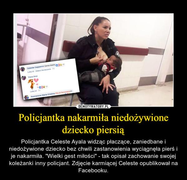 """Policjantka nakarmiła niedożywione dziecko piersią – Policjantka Celeste Ayala widząc płaczące, zaniedbane i niedożywione dziecko bez chwili zastanowienia wyciągnęła pierś i je nakarmiła. """"Wielki gest miłości"""" - tak opisał zachowanie swojej koleżanki inny policjant. Zdjęcie karmiącej Celeste opublikował na Facebooku."""