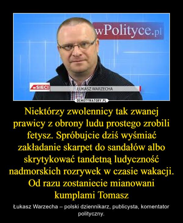 Niektórzy zwolennicy tak zwanej prawicy z obrony ludu prostego zrobili fetysz. Spróbujcie dziś wyśmiać zakładanie skarpet do sandałów albo skrytykować tandetną ludyczność nadmorskich rozrywek w czasie wakacji. Od razu zostaniecie mianowani kumplami Tomasz – Łukasz Warzecha – polski dziennikarz, publicysta, komentator polityczny.