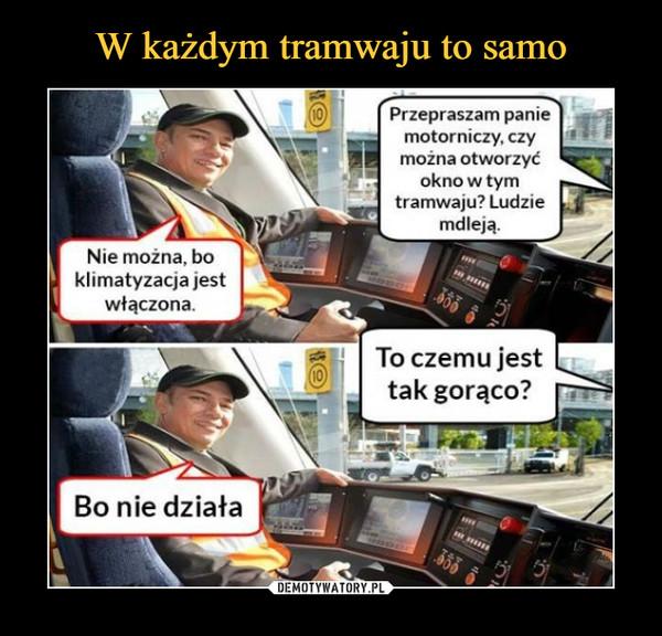 –  Przepraszam panie motorniczy, czy można otworzyć okno w tym tramwaju? Ludzie mdleją. Nie można, bo klimatyzacja jest włączona. To czemu jest tak gorąco?Bo nie działa