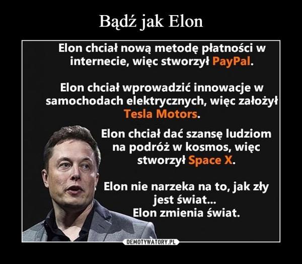 –  Elon chciat nową metodę płatnosci Winternecie, więc stworzył PayPal.Elon chciał wprowadzić innowacje wsamochodach elektrycznych, więc założyTesla Motors.Elon chciał dać szansę ludziomna podroz w kosmos, więcstworzył Space XElon nie narzeka na to, jak złyjest świat...Elon zmienia świat