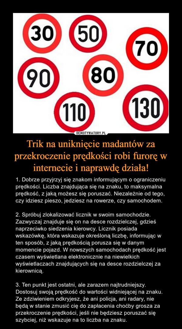 Trik na uniknięcie madantów za przekroczenie prędkości robi furorę w internecie i naprawdę działa! – 1. Dobrze przyjrzyj się znakom informującym o ograniczeniu prędkości. Liczba znajdująca się na znaku, to maksymalna prędkość, z jaką możesz się poruszać. Niezależnie od tego, czy idziesz pieszo, jedziesz na rowerze, czy samochodem.2. Spróbuj zlokalizować licznik w swoim samochodzie. Zazwyczaj znajduje się on na desce rozdzielczej, gdzieś naprzeciwko siedzenia kierowcy. Licznik posiada wskazówkę, która wskazuje określoną liczbę, informując w ten sposób, z jaką prędkością porusza się w danym momencie pojazd. W nowszych samochodach prędkość jest czasem wyświetlana elektronicznie na niewielkich wyświetlaczach znajdujących się na desce rozdzielczej za kierownicą.3. Ten punkt jest ostatni, ale zarazem najtrudniejszy. Dostosuj swoją prędkość do wartości widniejącej na znaku. Ze zdziwieniem odkryjesz, że ani policja, ani radary, nie będą w stanie zmusić cię do zapłacenia choćby grosza za przekroczenie prędkości, jeśli nie będziesz poruszać się szybciej, niż wskazuje na to liczba na znaku.