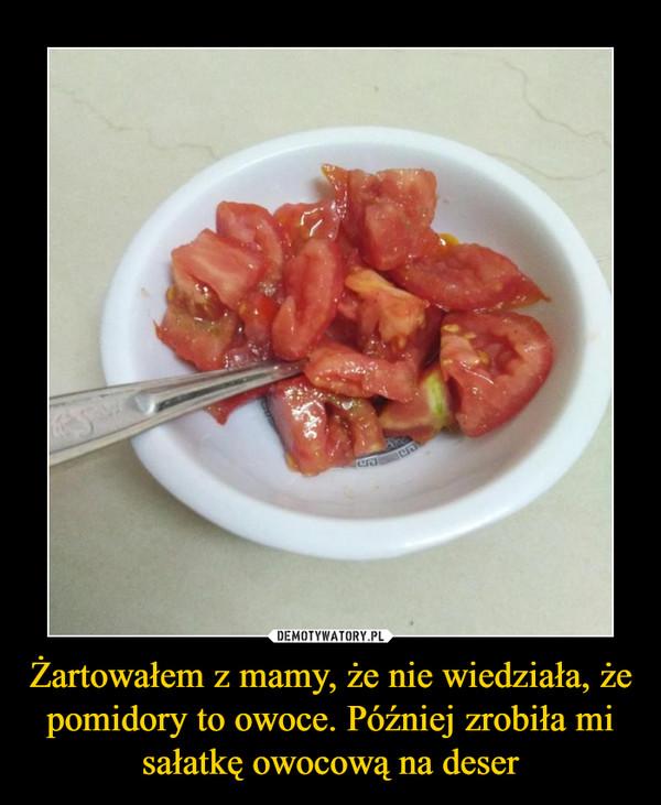 Żartowałem z mamy, że nie wiedziała, że pomidory to owoce. Później zrobiła mi sałatkę owocową na deser –