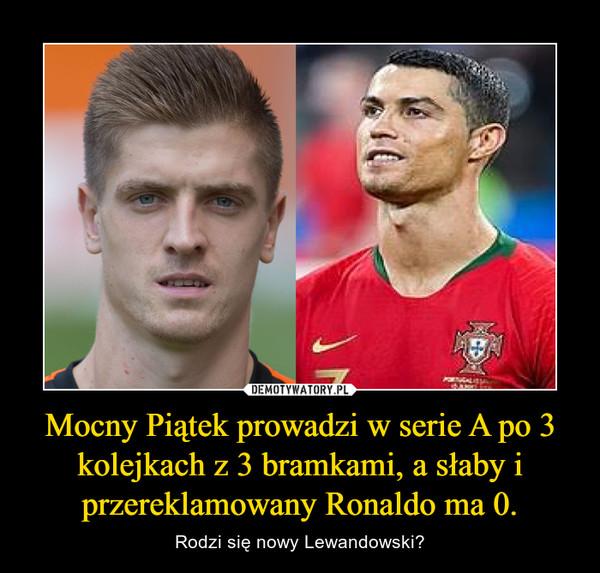 Mocny Piątek prowadzi w serie A po 3 kolejkach z 3 bramkami, a słaby i przereklamowany Ronaldo ma 0. – Rodzi się nowy Lewandowski?