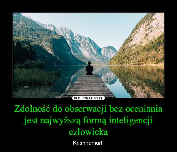 Zdolność do obserwacji bez oceniania jest najwyższą formą inteligencji człowieka – Krishnamurti
