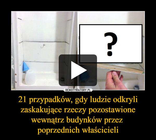 21 przypadków, gdy ludzie odkryli zaskakujące rzeczy pozostawione wewnątrz budynków przez poprzednich właścicieli –