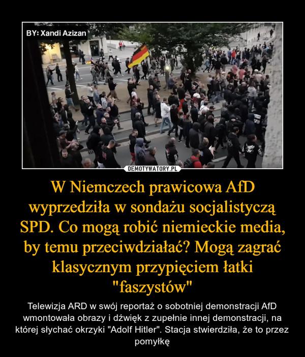 """W Niemczech prawicowa AfD wyprzedziła w sondażu socjalistyczą SPD. Co mogą robić niemieckie media, by temu przeciwdziałać? Mogą zagrać klasycznym przypięciem łatki """"faszystów"""" – Telewizja ARD w swój reportaż o sobotniej demonstracji AfD wmontowała obrazy i dźwięk z zupełnie innej demonstracji, na której słychać okrzyki """"Adolf Hitler"""". Stacja stwierdziła, że to przez pomyłkę"""