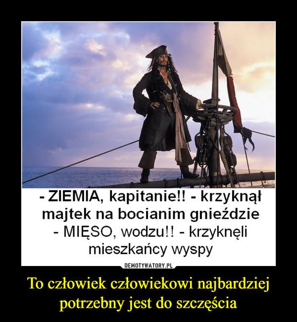 To człowiek człowiekowi najbardziej potrzebny jest do szczęścia –  ZIEMIA, kapitanie!! - krzyknąłmajtek na bocianim gnieździeMIĘSO, wodzu!! - krzyknęlimieszkańcy wyspy