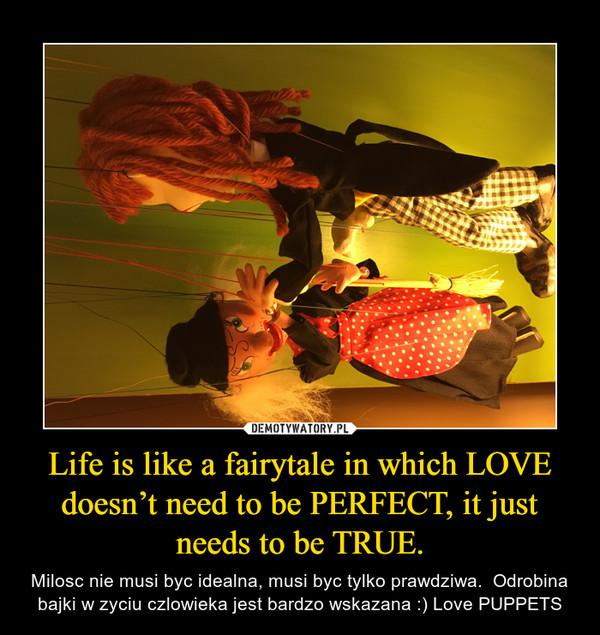 Life is like a fairytale in which LOVE doesn't need to be PERFECT, it just needs to be TRUE. – Milosc nie musi byc idealna, musi byc tylko prawdziwa.  Odrobina bajki w zyciu czlowieka jest bardzo wskazana :) Love PUPPETS
