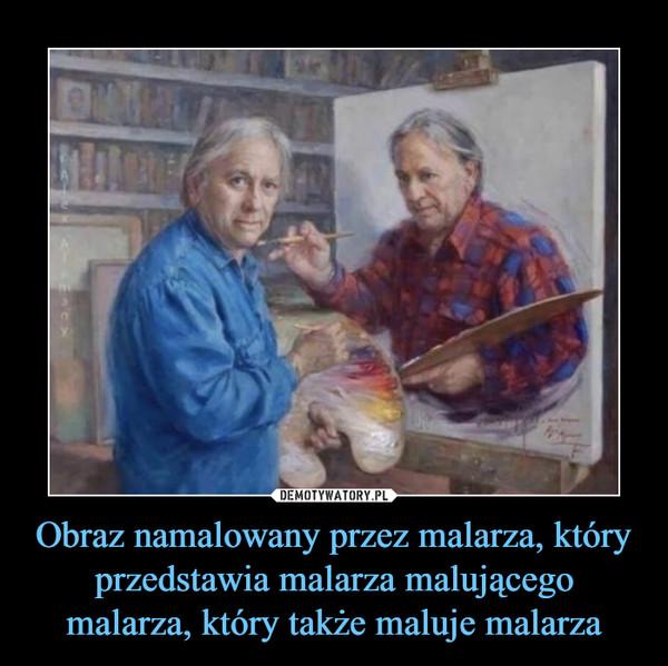 Obraz namalowany przez malarza, który przedstawia malarza malującego malarza, który także maluje malarza –