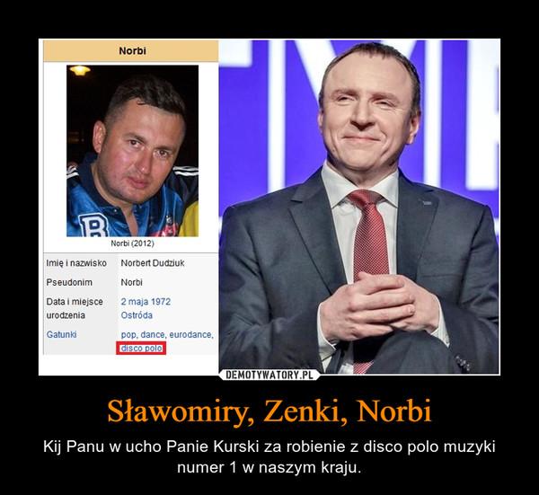 Sławomiry, Zenki, Norbi – Kij Panu w ucho Panie Kurski za robienie z disco polo muzyki numer 1 w naszym kraju.