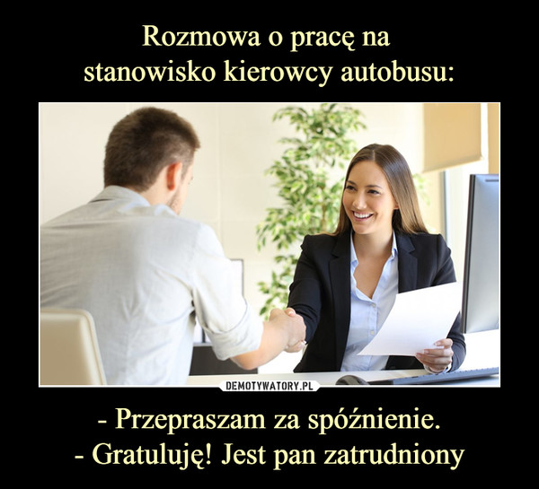 - Przepraszam za spóźnienie.- Gratuluję! Jest pan zatrudniony –