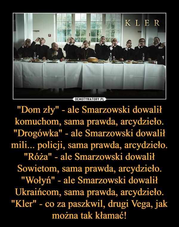 """""""Dom zły"""" - ale Smarzowski dowalił komuchom, sama prawda, arcydzieło.""""Drogówka"""" - ale Smarzowski dowalił mili... policji, sama prawda, arcydzieło.""""Róża"""" - ale Smarzowski dowalił Sowietom, sama prawda, arcydzieło.""""Wołyń"""" - ale Smarzowski dowalił Ukraińcom, sama prawda, arcydzieło.""""Kler"""" - co za paszkwil, drugi Vega, jak można tak kłamać! –  kler"""