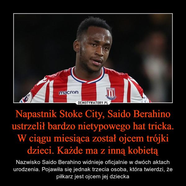 Napastnik Stoke City, Saido Berahino ustrzelił bardzo nietypowego hat tricka. W ciągu miesiąca został ojcem trójki dzieci. Każde ma z inną kobietą – Nazwisko Saido Berahino widnieje oficjalnie w dwóch aktach urodzenia. Pojawiła się jednak trzecia osoba, która twierdzi, że piłkarz jest ojcem jej dziecka