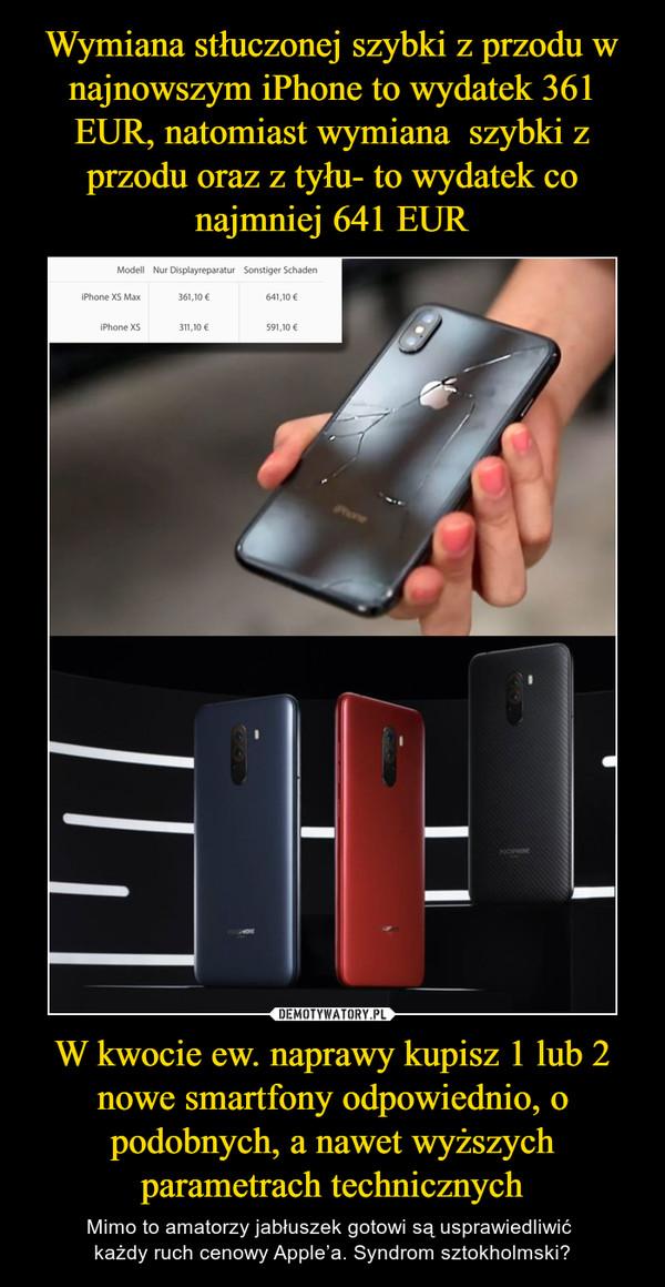 W kwocie ew. naprawy kupisz 1 lub 2 nowe smartfony odpowiednio, o podobnych, a nawet wyższych parametrach technicznych – Mimo to amatorzy jabłuszek gotowi są usprawiedliwić każdy ruch cenowy Apple'a. Syndrom sztokholmski?