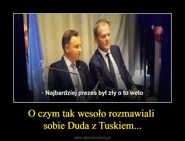 O czym tak wesoło rozmawiali sobie Duda z Tuskiem... –